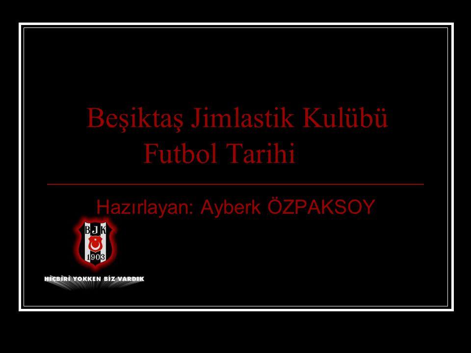 Beşiktaş Jimlastik Kulübü Futbol Tarihi Hazırlayan: Ayberk ÖZPAKSOY