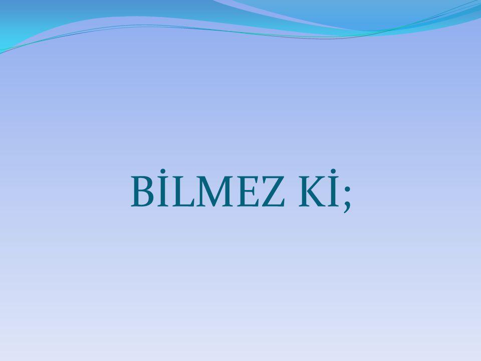 BİLMEZ Kİ;