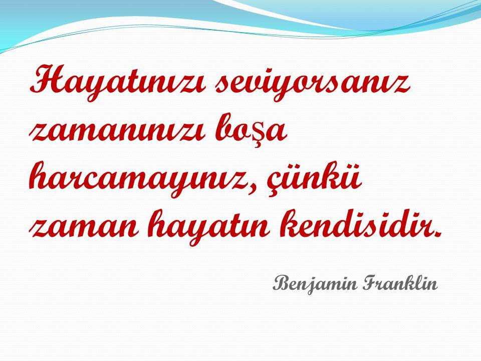 Hayatınızı seviyorsanız zamanınızı bo ş a harcamayınız, çünkü zaman hayatın kendisidir. Benjamin Franklin