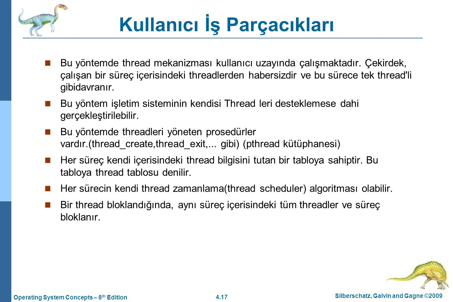 4.17 Silberschatz, Galvin and Gagne ©2009 Operating System Concepts – 8 th Edition Kullanıcı İş Parçacıkları Bu yöntemde thread mekanizması kullanıcı uzayında çalışmaktadır.