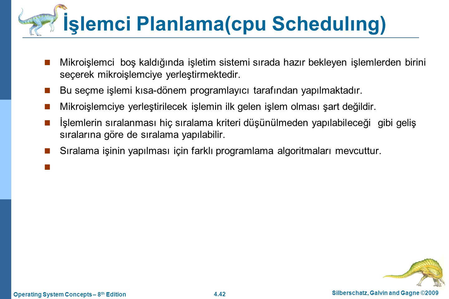 4.42 Silberschatz, Galvin and Gagne ©2009 Operating System Concepts – 8 th Edition İşlemci Planlama(cpu Schedulıng) Mikroişlemci boş kaldığında işletim sistemi sırada hazır bekleyen işlemlerden birini seçerek mikroişlemciye yerleştirmektedir.