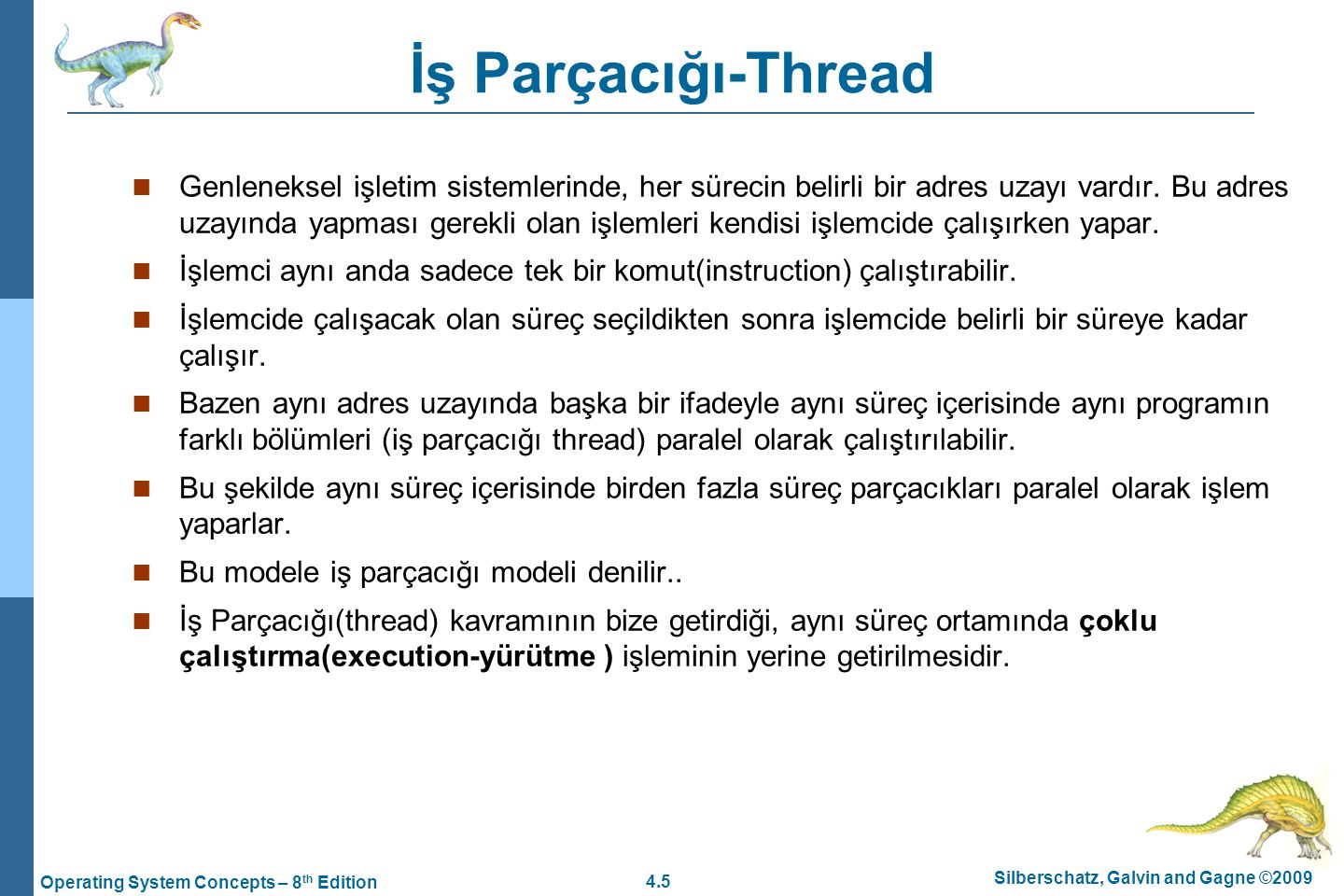 4.5 Silberschatz, Galvin and Gagne ©2009 Operating System Concepts – 8 th Edition İş Parçacığı-Thread Genleneksel işletim sistemlerinde, her sürecin belirli bir adres uzayı vardır.