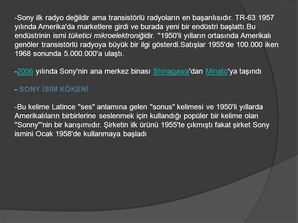 -Sony ilk radyo değildir ama transistörlü radyoların en başarılısıdır. TR-63 1957 yılında Amerika'da marketlere girdi ve burada yeni bir endüstri başl