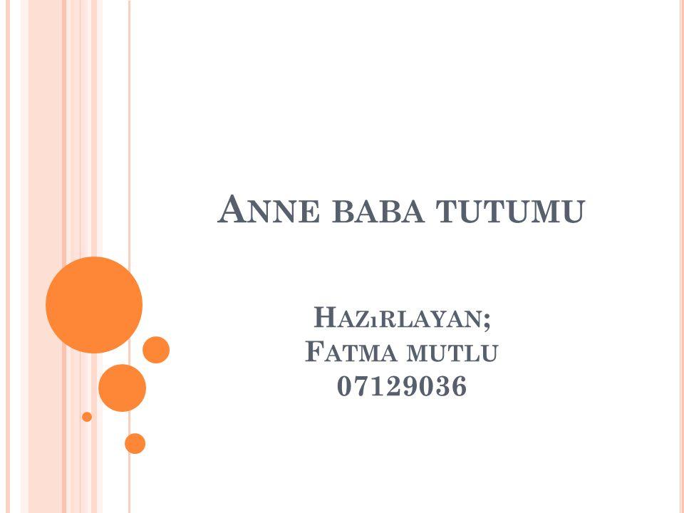 A NNE BABA TUTUMU H AZıRLAYAN ; F ATMA MUTLU 07129036
