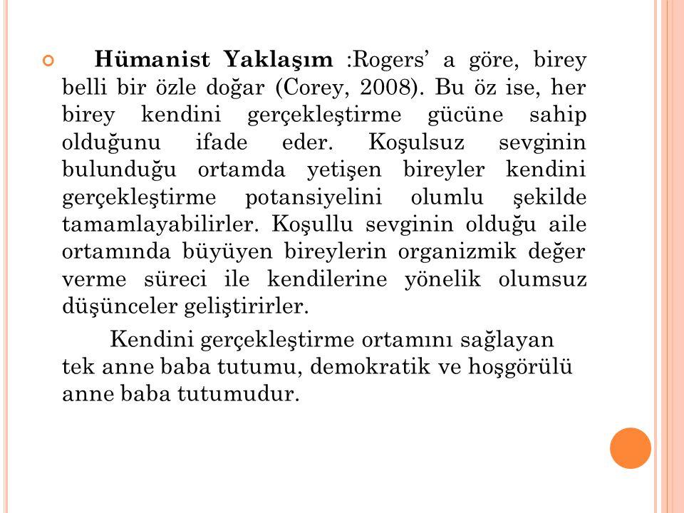 Hümanist Yaklaşım :Rogers' a göre, birey belli bir özle doğar (Corey, 2008). Bu öz ise, her birey kendini gerçekleştirme gücüne sahip olduğunu ifade e