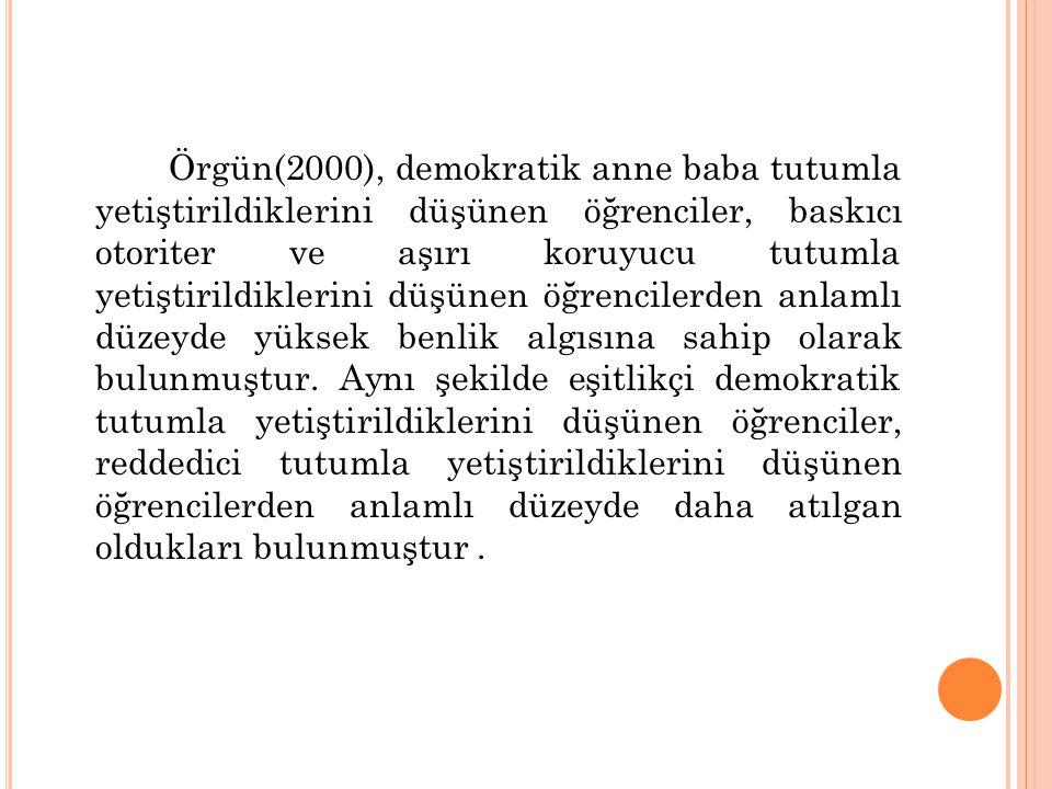 Örgün(2000), demokratik anne baba tutumla yetiştirildiklerini düşünen öğrenciler, baskıcı otoriter ve aşırı koruyucu tutumla yetiştirildiklerini düşün