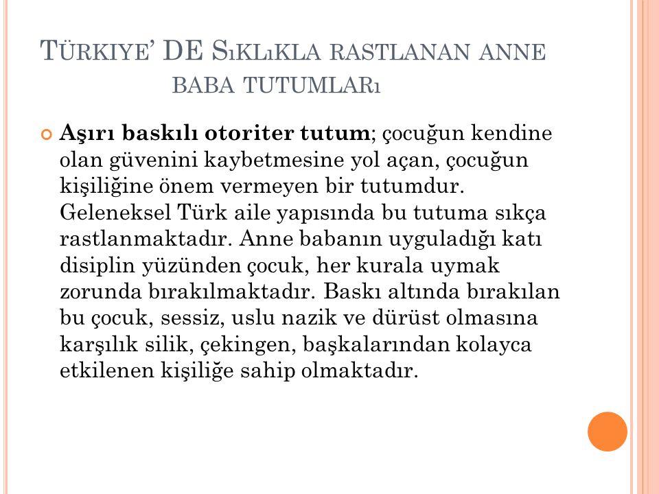 T ÜRKIYE ' DE S ıKLıKLA RASTLANAN ANNE BABA TUTUMLARı Aşırı baskılı otoriter tutum ; çocuğun kendine olan güvenini kaybetmesine yol açan, çocuğun kişi