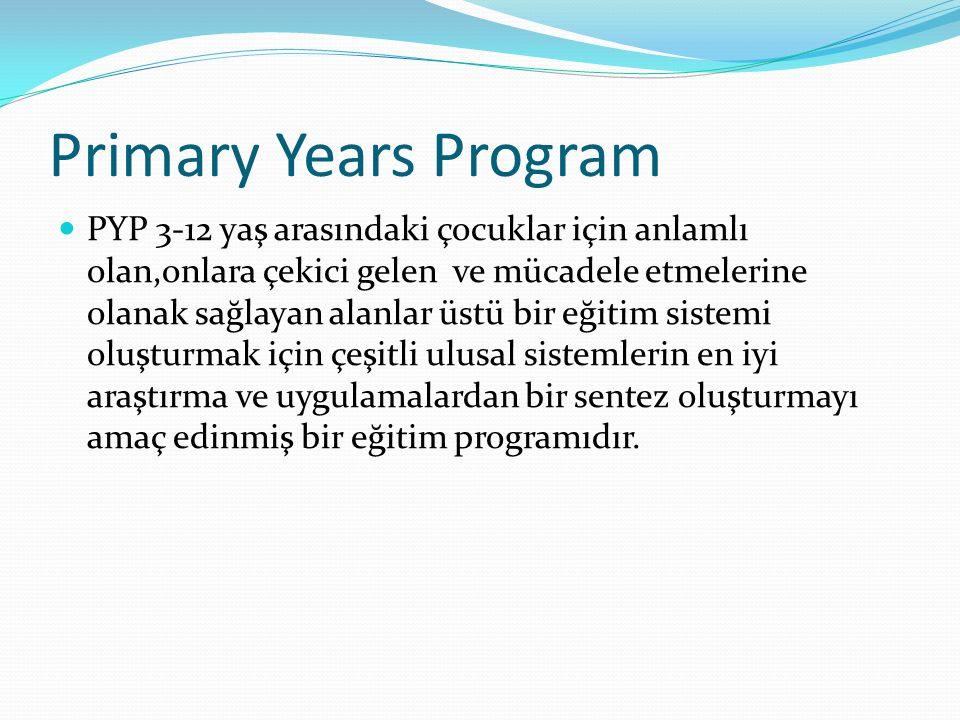 Primary Years Program PYP 3-12 yaş arasındaki çocuklar için anlamlı olan,onlara çekici gelen ve mücadele etmelerine olanak sağlayan alanlar üstü bir eğitim sistemi oluşturmak için çeşitli ulusal sistemlerin en iyi araştırma ve uygulamalardan bir sentez oluşturmayı amaç edinmiş bir eğitim programıdır.