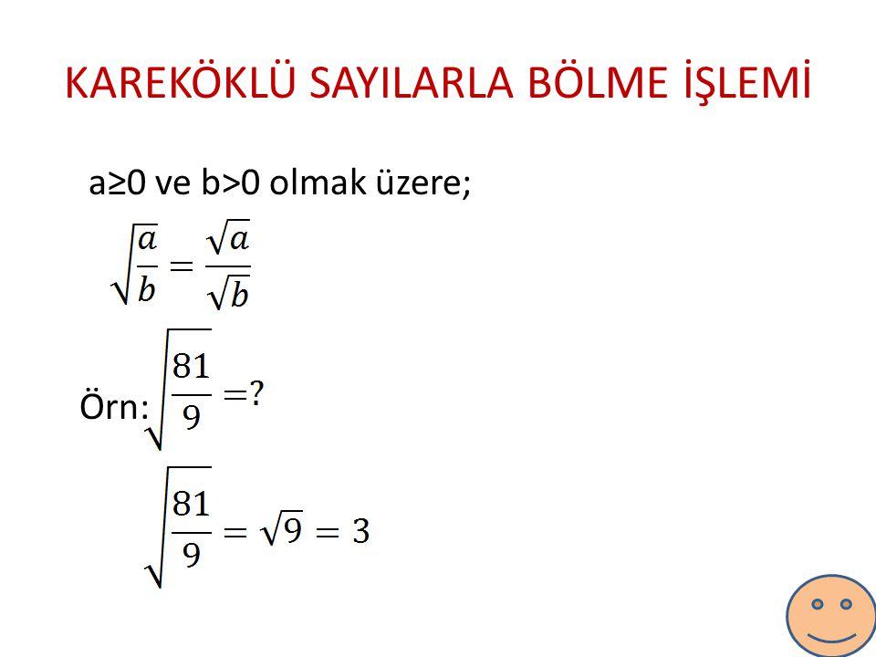 KAREKÖKLÜ SAYILARLA BÖLME İŞLEMİ a≥0 ve b>0 olmak üzere; Örn: