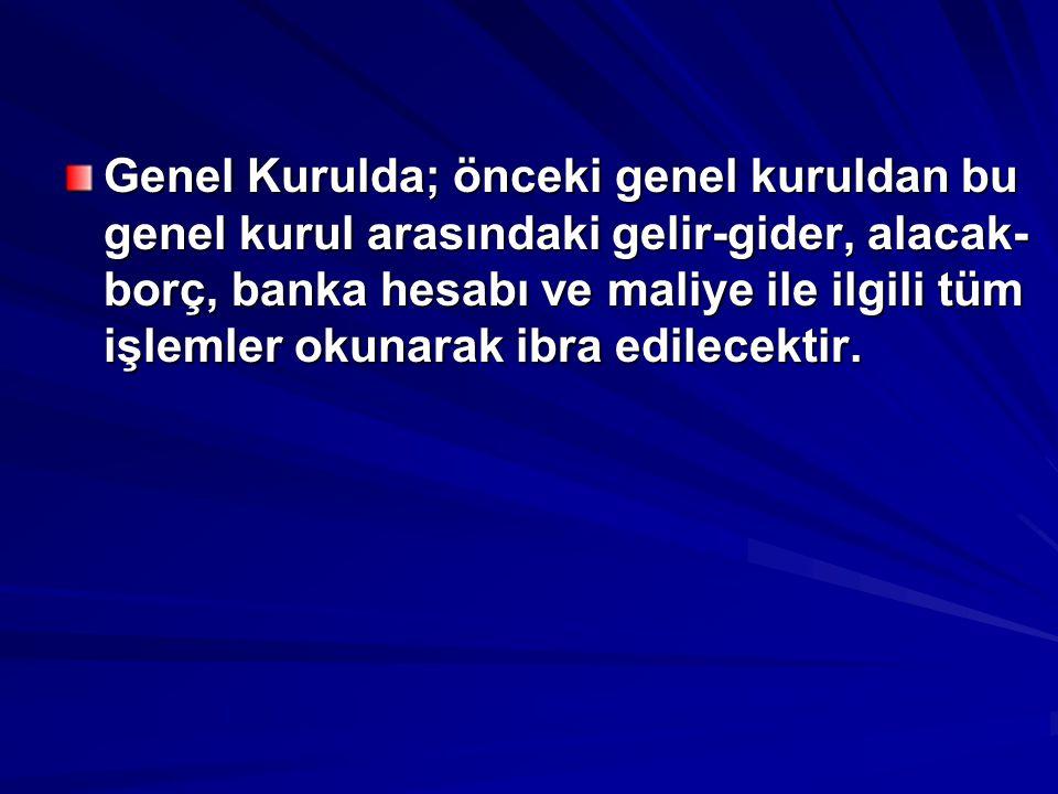 Genel Kurulda; önceki genel kuruldan bu genel kurul arasındaki gelir-gider, alacak- borç, banka hesabı ve maliye ile ilgili tüm işlemler okunarak ibra