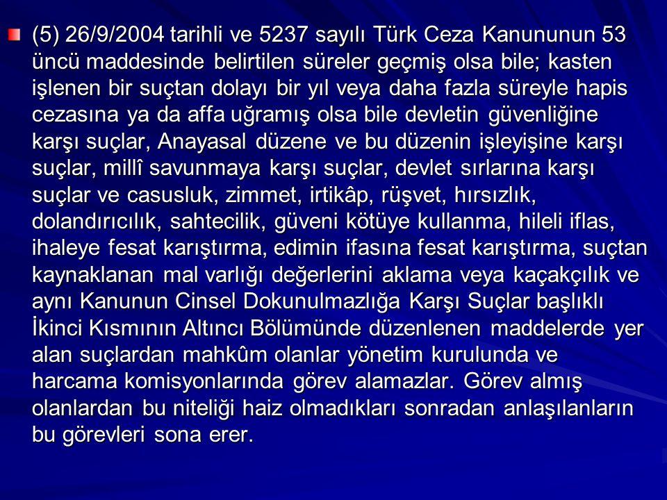 (5) 26/9/2004 tarihli ve 5237 sayılı Türk Ceza Kanununun 53 üncü maddesinde belirtilen süreler geçmiş olsa bile; kasten işlenen bir suçtan dolayı bir yıl veya daha fazla süreyle hapis cezasına ya da affa uğramış olsa bile devletin güvenliğine karşı suçlar, Anayasal düzene ve bu düzenin işleyişine karşı suçlar, millî savunmaya karşı suçlar, devlet sırlarına karşı suçlar ve casusluk, zimmet, irtikâp, rüşvet, hırsızlık, dolandırıcılık, sahtecilik, güveni kötüye kullanma, hileli iflas, ihaleye fesat karıştırma, edimin ifasına fesat karıştırma, suçtan kaynaklanan mal varlığı değerlerini aklama veya kaçakçılık ve aynı Kanunun Cinsel Dokunulmazlığa Karşı Suçlar başlıklı İkinci Kısmının Altıncı Bölümünde düzenlenen maddelerde yer alan suçlardan mahkûm olanlar yönetim kurulunda ve harcama komisyonlarında görev alamazlar.