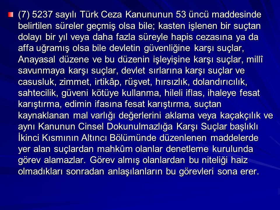 (7) 5237 sayılı Türk Ceza Kanununun 53 üncü maddesinde belirtilen süreler geçmiş olsa bile; kasten işlenen bir suçtan dolayı bir yıl veya daha fazla süreyle hapis cezasına ya da affa uğramış olsa bile devletin güvenliğine karşı suçlar, Anayasal düzene ve bu düzenin işleyişine karşı suçlar, millî savunmaya karşı suçlar, devlet sırlarına karşı suçlar ve casusluk, zimmet, irtikâp, rüşvet, hırsızlık, dolandırıcılık, sahtecilik, güveni kötüye kullanma, hileli iflas, ihaleye fesat karıştırma, edimin ifasına fesat karıştırma, suçtan kaynaklanan mal varlığı değerlerini aklama veya kaçakçılık ve aynı Kanunun Cinsel Dokunulmazlığa Karşı Suçlar başlıklı İkinci Kısmının Altıncı Bölümünde düzenlenen maddelerde yer alan suçlardan mahkûm olanlar denetleme kurulunda görev alamazlar.