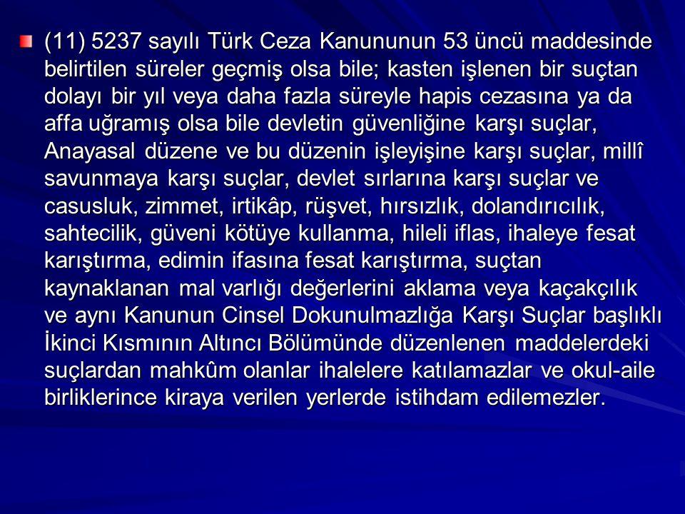 (11) 5237 sayılı Türk Ceza Kanununun 53 üncü maddesinde belirtilen süreler geçmiş olsa bile; kasten işlenen bir suçtan dolayı bir yıl veya daha fazla süreyle hapis cezasına ya da affa uğramış olsa bile devletin güvenliğine karşı suçlar, Anayasal düzene ve bu düzenin işleyişine karşı suçlar, millî savunmaya karşı suçlar, devlet sırlarına karşı suçlar ve casusluk, zimmet, irtikâp, rüşvet, hırsızlık, dolandırıcılık, sahtecilik, güveni kötüye kullanma, hileli iflas, ihaleye fesat karıştırma, edimin ifasına fesat karıştırma, suçtan kaynaklanan mal varlığı değerlerini aklama veya kaçakçılık ve aynı Kanunun Cinsel Dokunulmazlığa Karşı Suçlar başlıklı İkinci Kısmının Altıncı Bölümünde düzenlenen maddelerdeki suçlardan mahkûm olanlar ihalelere katılamazlar ve okul-aile birliklerince kiraya verilen yerlerde istihdam edilemezler.