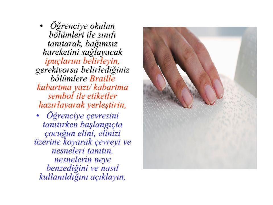 Öğrenciye okulun bölümleri ile sınıfı tanıtarak, bağımsız hareketini sağlayacak ipuçlarını belirleyin, gerekiyorsa belirlediğiniz bölümlere Braille kabartma yazı/ kabartma sembol ile etiketler hazırlayarak yerleştirin,Öğrenciye okulun bölümleri ile sınıfı tanıtarak, bağımsız hareketini sağlayacak ipuçlarını belirleyin, gerekiyorsa belirlediğiniz bölümlere Braille kabartma yazı/ kabartma sembol ile etiketler hazırlayarak yerleştirin, Öğrenciye çevresini tanıtırken başlangıçta çocuğun elini, elinizi üzerine koyarak çevreyi ve nesneleri tanıtın, nesnelerin neye benzediğini ve nasıl kullanıldığını açıklayın,Öğrenciye çevresini tanıtırken başlangıçta çocuğun elini, elinizi üzerine koyarak çevreyi ve nesneleri tanıtın, nesnelerin neye benzediğini ve nasıl kullanıldığını açıklayın,