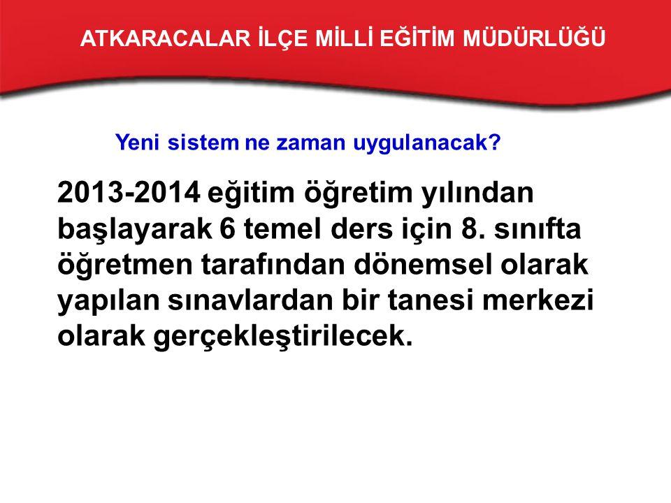Yeni sistem ne zaman uygulanacak. 2013-2014 eğitim öğretim yılından başlayarak 6 temel ders için 8.