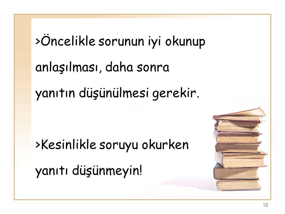 >Öncelikle sorunun iyi okunup anlaşılması, daha sonra yanıtın düşünülmesi gerekir. >Kesinlikle soruyu okurken yanıtı düşünmeyin! 10
