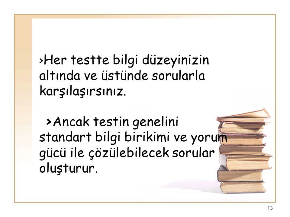 > Her testte bilgi düzeyinizin altında ve üstünde sorularla karşılaşırsınız. >Ancak testin genelini standart bilgi birikimi ve yorum gücü ile çözülebi