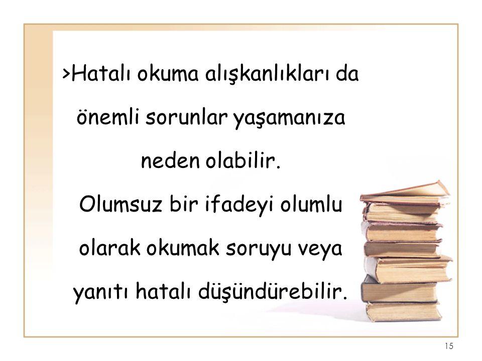 >Hatalı okuma alışkanlıkları da önemli sorunlar yaşamanıza neden olabilir. Olumsuz bir ifadeyi olumlu olarak okumak soruyu veya yanıtı hatalı düşündür