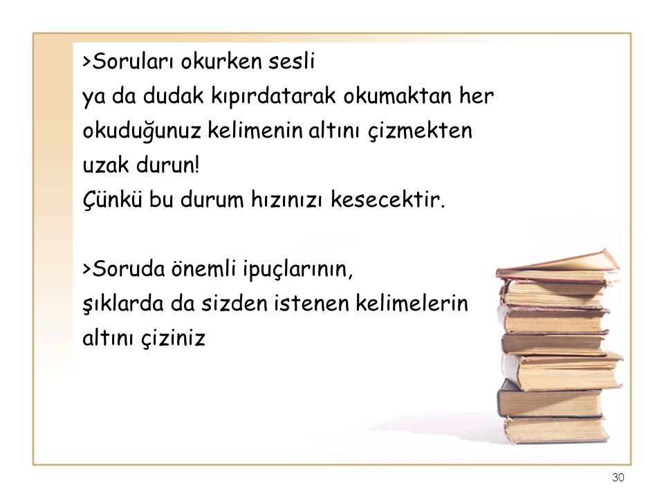 >Soruları okurken sesli ya da dudak kıpırdatarak okumaktan her okuduğunuz kelimenin altını çizmekten uzak durun! Çünkü bu durum hızınızı kesecektir. >