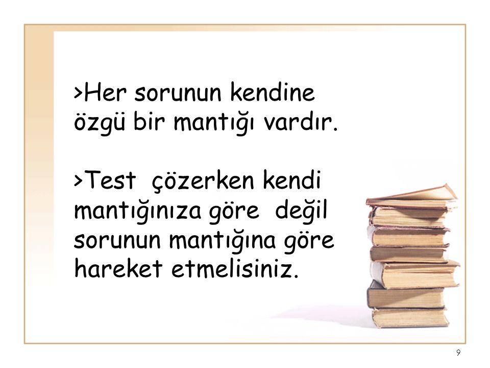 >Her sorunun kendine özgü bir mantığı vardır. >Test çözerken kendi mantığınıza göre değil sorunun mantığına göre hareket etmelisiniz. 9