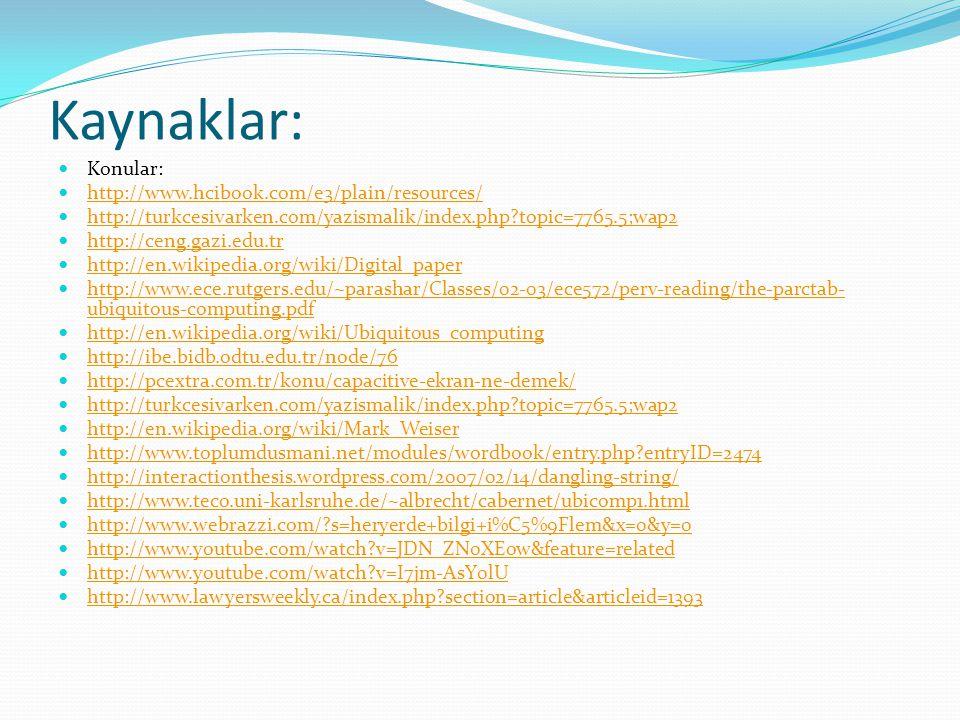 Kaynaklar: Konular: http://www.hcibook.com/e3/plain/resources/ http://turkcesivarken.com/yazismalik/index.php?topic=7765.5;wap2 http://ceng.gazi.edu.tr http://en.wikipedia.org/wiki/Digital_paper http://www.ece.rutgers.edu/~parashar/Classes/02-03/ece572/perv-reading/the-parctab- ubiquitous-computing.pdf http://www.ece.rutgers.edu/~parashar/Classes/02-03/ece572/perv-reading/the-parctab- ubiquitous-computing.pdf http://en.wikipedia.org/wiki/Ubiquitous_computing http://ibe.bidb.odtu.edu.tr/node/76 http://pcextra.com.tr/konu/capacitive-ekran-ne-demek/ http://turkcesivarken.com/yazismalik/index.php?topic=7765.5;wap2 http://en.wikipedia.org/wiki/Mark_Weiser http://www.toplumdusmani.net/modules/wordbook/entry.php?entryID=2474 http://interactionthesis.wordpress.com/2007/02/14/dangling-string/ http://www.teco.uni-karlsruhe.de/~albrecht/cabernet/ubicomp1.html http://www.webrazzi.com/?s=heryerde+bilgi+i%C5%9Flem&x=0&y=0 http://www.youtube.com/watch?v=JDN_ZN0XEow&feature=related http://www.youtube.com/watch?v=I7jm-AsY0lU http://www.lawyersweekly.ca/index.php?section=article&articleid=1393