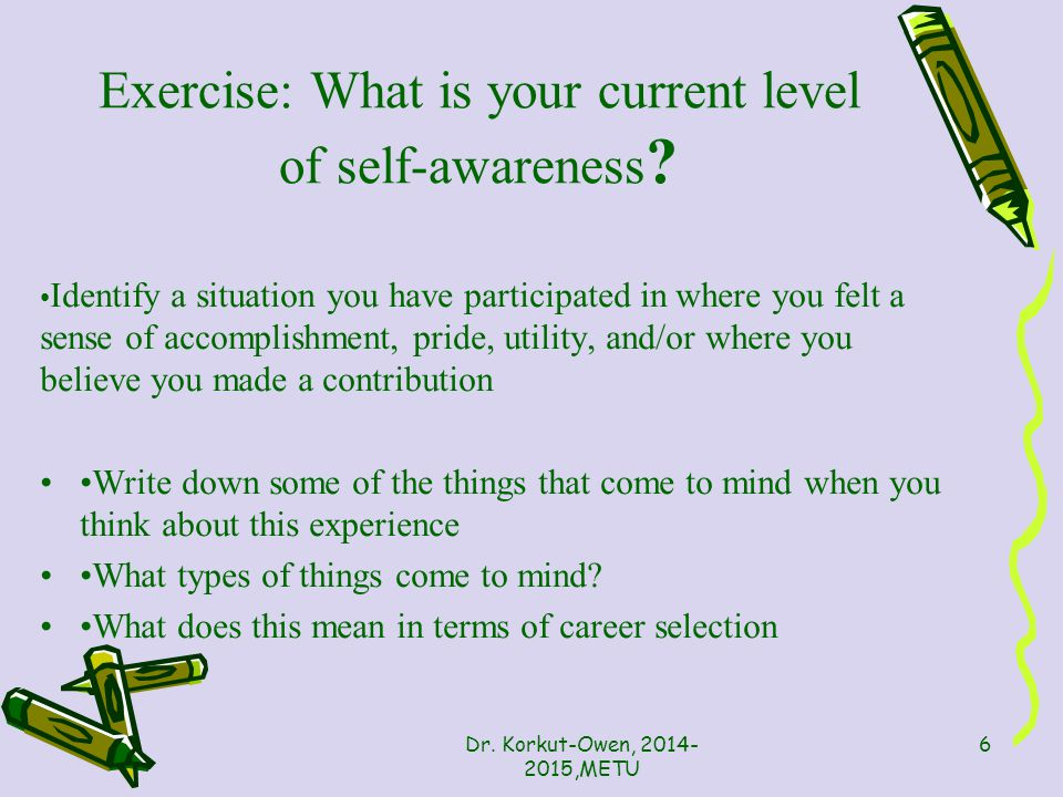 Exercise: What is your current level of self-awareness ? Identify a situation you have participated in where you felt a sense of accomplishment, pride