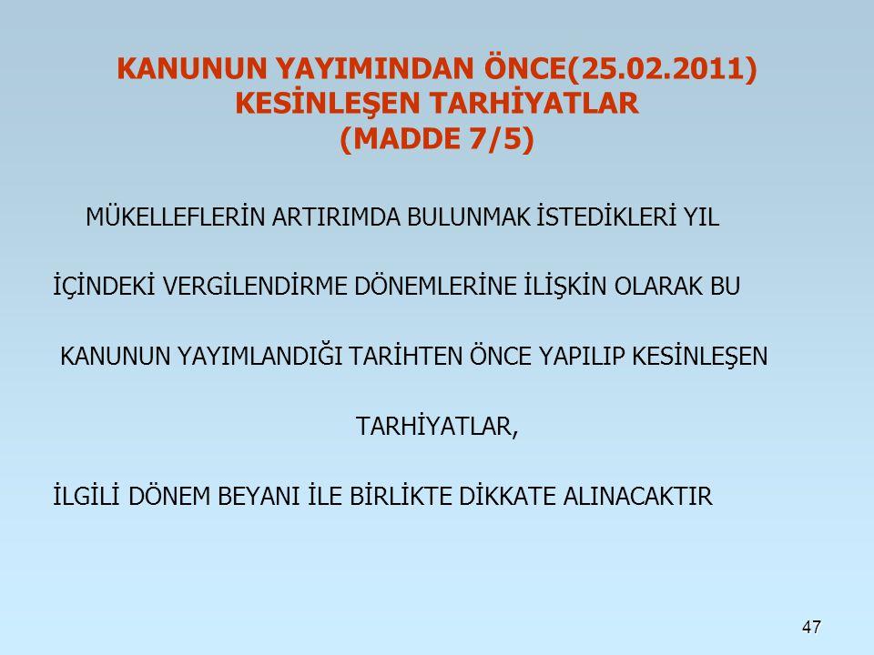 KANUNUN YAYIMINDAN ÖNCE(25.02.2011) KESİNLEŞEN TARHİYATLAR (MADDE 7/5) MÜKELLEFLERİN ARTIRIMDA BULUNMAK İSTEDİKLERİ YIL İÇİNDEKİ VERGİLENDİRME DÖNEMLERİNE İLİŞKİN OLARAK BU KANUNUN YAYIMLANDIĞI TARİHTEN ÖNCE YAPILIP KESİNLEŞEN TARHİYATLAR, İLGİLİ DÖNEM BEYANI İLE BİRLİKTE DİKKATE ALINACAKTIR 47