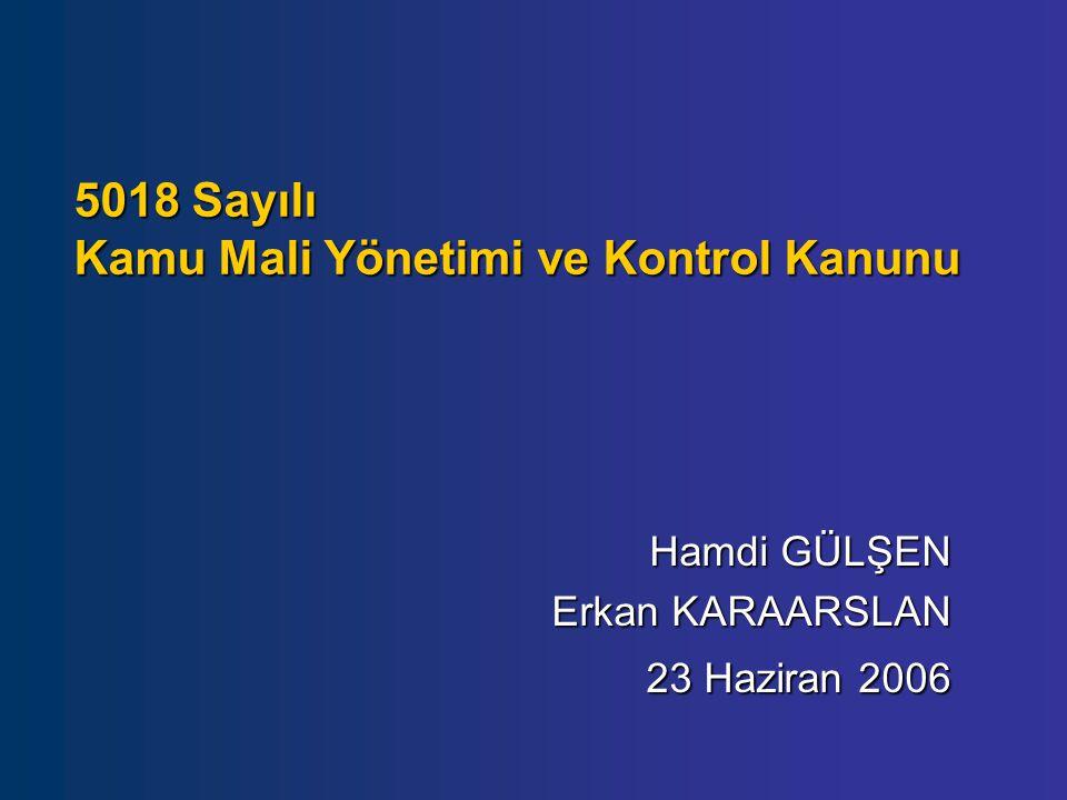 5018 Sayılı Kamu Mali Yönetimi ve Kontrol Kanunu Hamdi GÜLŞEN Erkan KARAARSLAN 23 Haziran 2006