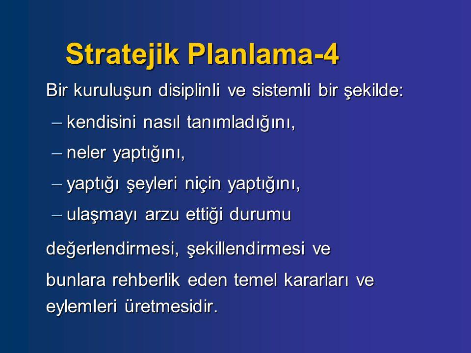 Stratejik Planlama-4 Bir kuruluşun disiplinli ve sistemli bir şekilde: –kendisini nasıl tanımladığını, –neler yaptığını, –yaptığı şeyleri niçin yaptığ