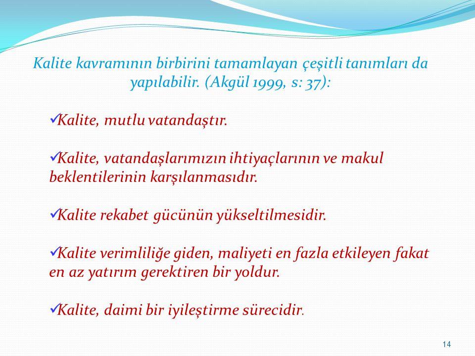 14 Kalite kavramının birbirini tamamlayan çeşitli tanımları da yapılabilir. (Akgül 1999, s: 37): Kalite, mutlu vatandaştır. Kalite, vatandaşlarımızın