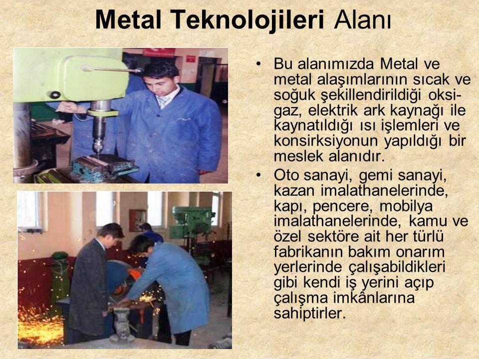 Metal Teknolojileri Alanı Bu alanımızda Metal ve metal alaşımlarının sıcak ve soğuk şekillendirildiği oksi- gaz, elektrik ark kaynağı ile kaynatıldığı