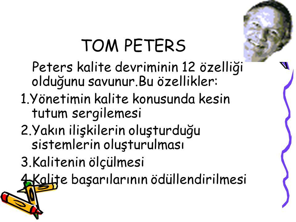 TOM PETERS Peters kalite devriminin 12 özelliği olduğunu savunur.Bu özellikler: 1.Yönetimin kalite konusunda kesin tutum sergilemesi 2.Yakın ilişkiler