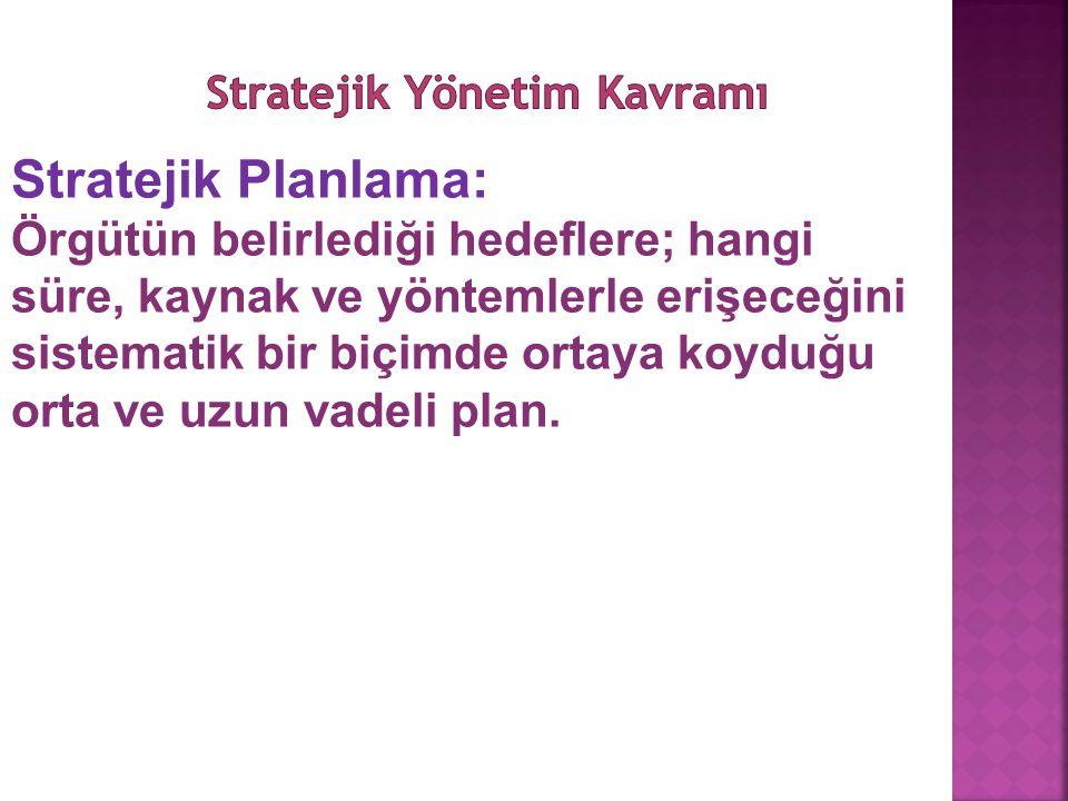 Stratejik Planlama: Örgütün belirlediği hedeflere; hangi süre, kaynak ve yöntemlerle erişeceğini sistematik bir biçimde ortaya koyduğu orta ve uzun va