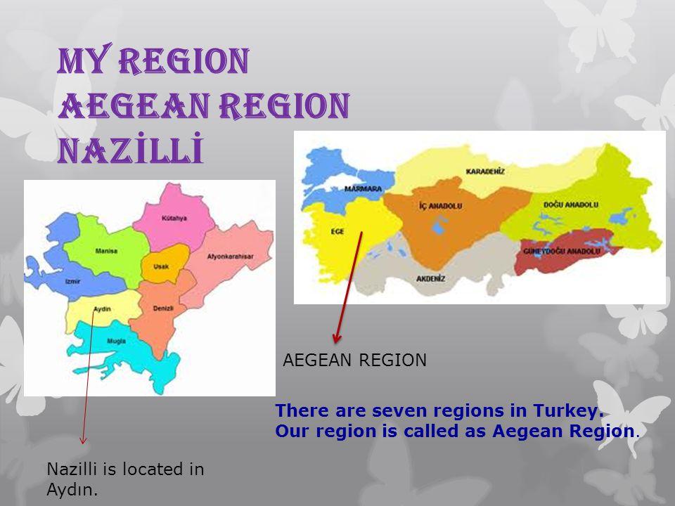 MY REGION AEGEAN REGION NAZ İ LL İ AEGEAN REGION There are seven regions in Turkey. Our region is called as Aegean Region. Nazilli is located in Aydın