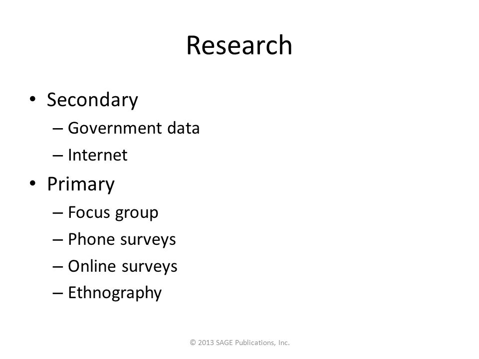 Research Secondary – Government data – Internet Primary – Focus group – Phone surveys – Online surveys – Ethnography © 2013 SAGE Publications, Inc.