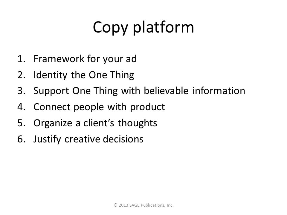 Copy platform 1.Framework for your ad 2.Identity the One Thing 3.Support One Thing with believable information 4.Connect people with product 5.Organize a client's thoughts 6.Justify creative decisions © 2013 SAGE Publications, Inc.