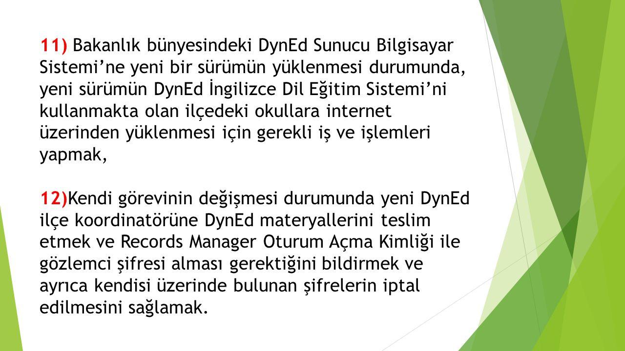 11) Bakanlık bünyesindeki DynEd Sunucu Bilgisayar Sistemi'ne yeni bir sürümün yüklenmesi durumunda, yeni sürümün DynEd İngilizce Dil Eğitim Sistemi'ni kullanmakta olan ilçedeki okullara internet üzerinden yüklenmesi için gerekli iş ve işlemleri yapmak, 12)Kendi görevinin değişmesi durumunda yeni DynEd ilçe koordinatörüne DynEd materyallerini teslim etmek ve Records Manager Oturum Açma Kimliği ile gözlemci şifresi alması gerektiğini bildirmek ve ayrıca kendisi üzerinde bulunan şifrelerin iptal edilmesini sağlamak.