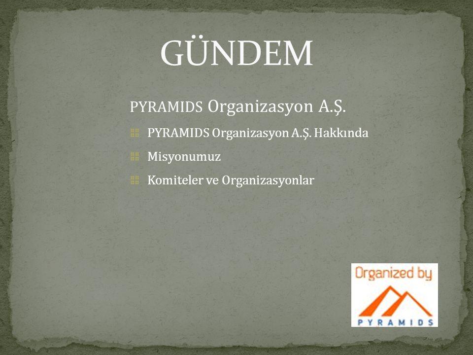 PYRAMIDS Organizasyon A.Ş. PYRAMIDS Organizasyon A.Ş. Hakkında Misyonumuz Komiteler ve Organizasyonlar