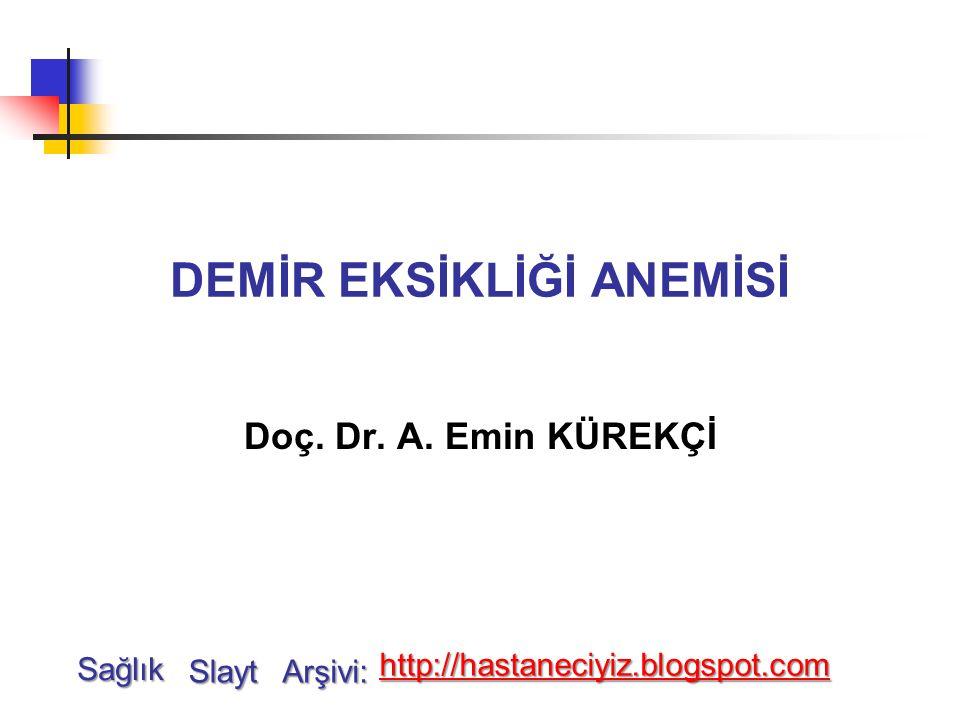 DEMİR EKSİKLİĞİ ANEMİSİ Doç. Dr. A. Emin KÜREKÇİ Sağlık Slayt Arşivi: http://hastaneciyiz.blogspot.com