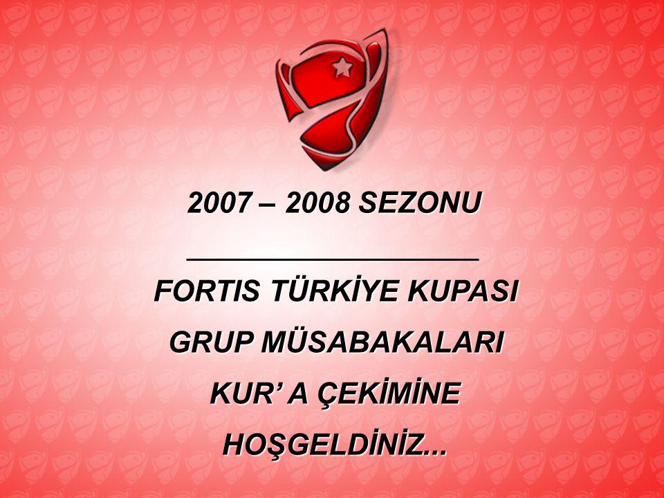 2007 – 2008 SEZONU FORTIS TÜRKİYE KUPASI GRUP MÜSABAKALARI KUR' A ÇEKİMİNE HOŞGELDİNİZ...
