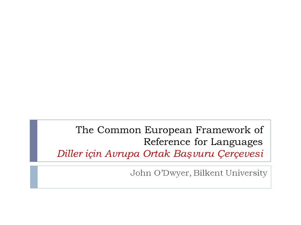 The Common European Framework of Reference for Languages Diller için Avrupa Ortak Başvuru Çerçevesi John O'Dwyer, Bilkent University