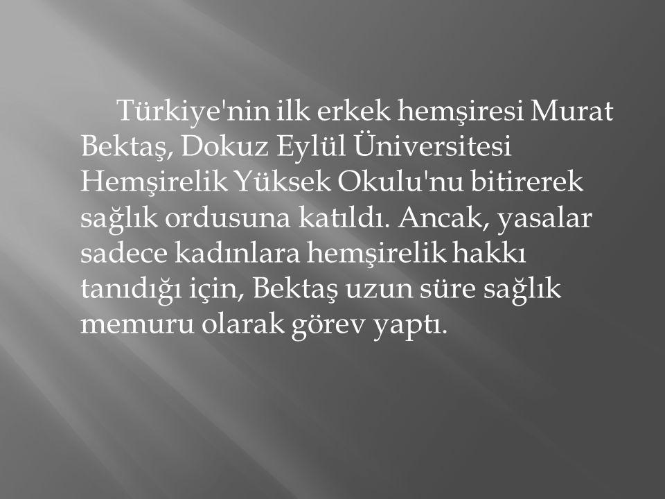 Türkiye'nin ilk erkek hemşiresi Murat Bektaş, Dokuz Eylül Üniversitesi Hemşirelik Yüksek Okulu'nu bitirerek sağlık ordusuna katıldı. Ancak, yasalar sa