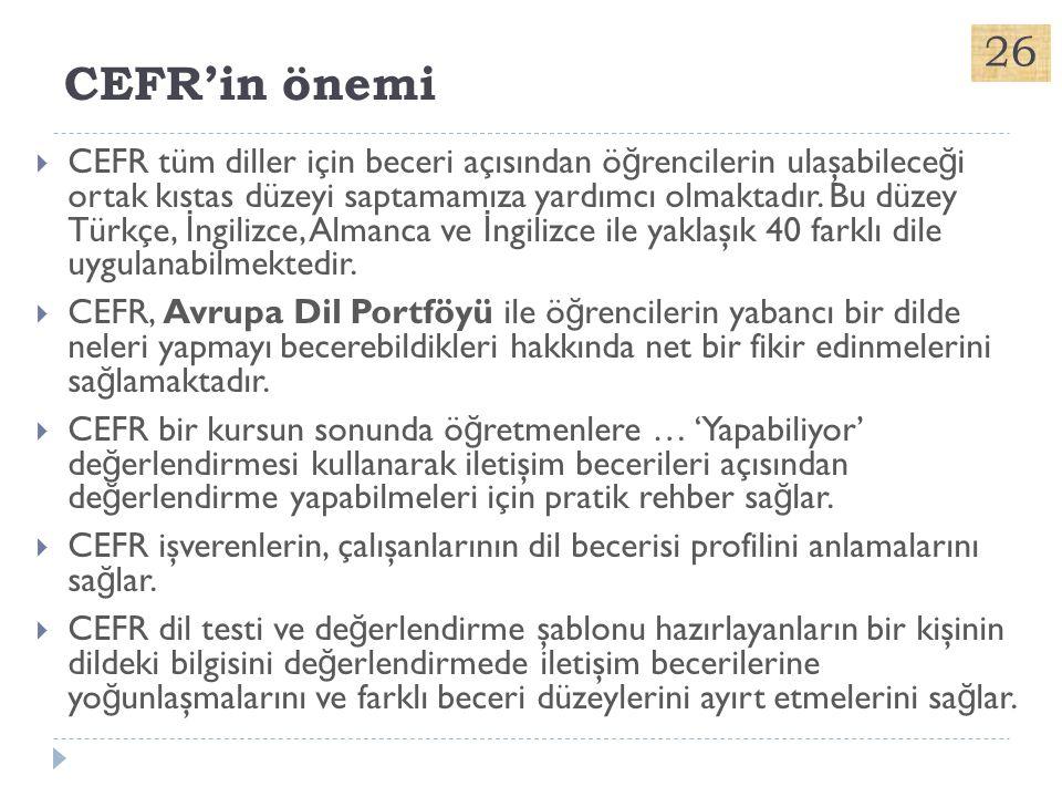 CEFR'in önemi  CEFR tüm diller için beceri açısından ö ğ rencilerin ulaşabilece ğ i ortak kıstas düzeyi saptamamıza yardımcı olmaktadır. Bu düzey Tür