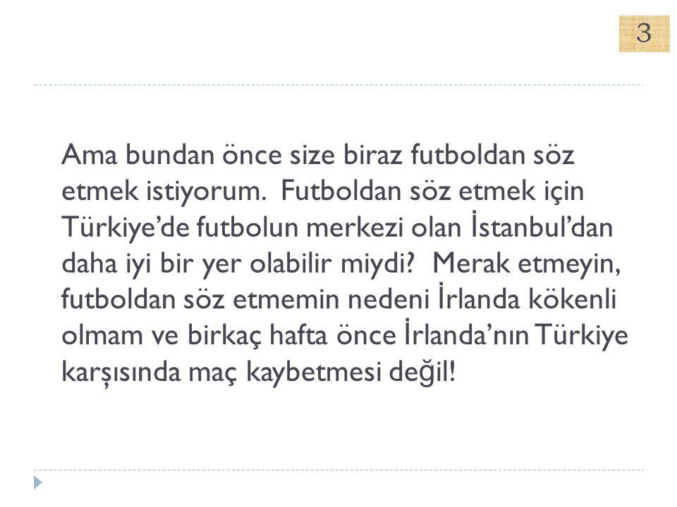 Ama bundan önce size biraz futboldan söz etmek istiyorum. Futboldan söz etmek için Türkiye'de futbolun merkezi olan İ stanbul'dan daha iyi bir yer ola
