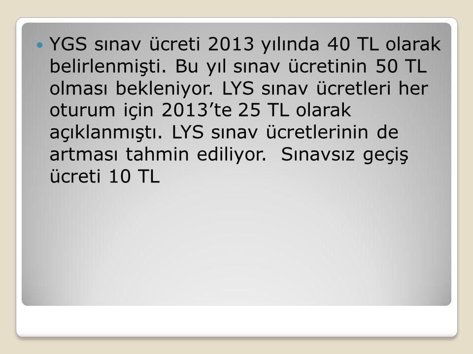 YGS sınav ücreti 2013 yılında 40 TL olarak belirlenmişti. Bu yıl sınav ücretinin 50 TL olması bekleniyor. LYS sınav ücretleri her oturum için 2013'te