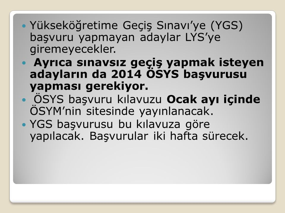 Yükseköğretime Geçiş Sınavı'ye (YGS) başvuru yapmayan adaylar LYS'ye giremeyecekler. Ayrıca sınavsız geçiş yapmak isteyen adayların da 2014 ÖSYS başvu