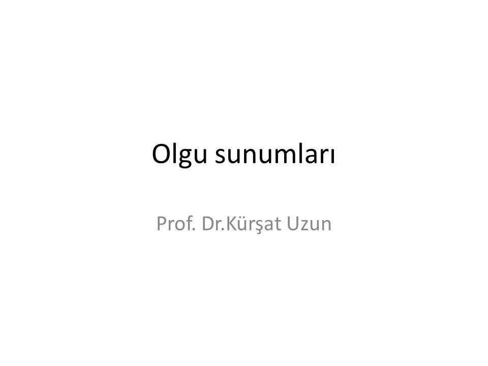 Olgu sunumları Prof. Dr.Kürşat Uzun