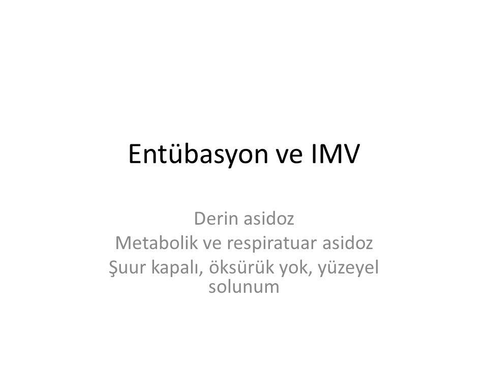 Entübasyon ve IMV Derin asidoz Metabolik ve respiratuar asidoz Şuur kapalı, öksürük yok, yüzeyel solunum