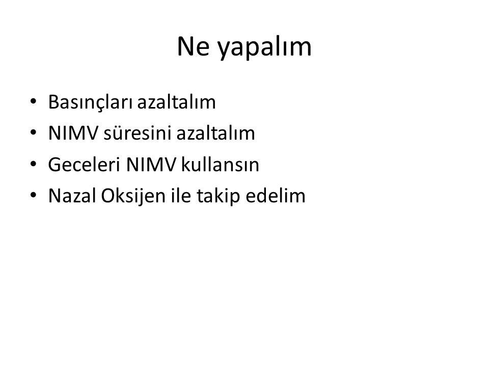 Ne yapalım Basınçları azaltalım NIMV süresini azaltalım Geceleri NIMV kullansın Nazal Oksijen ile takip edelim