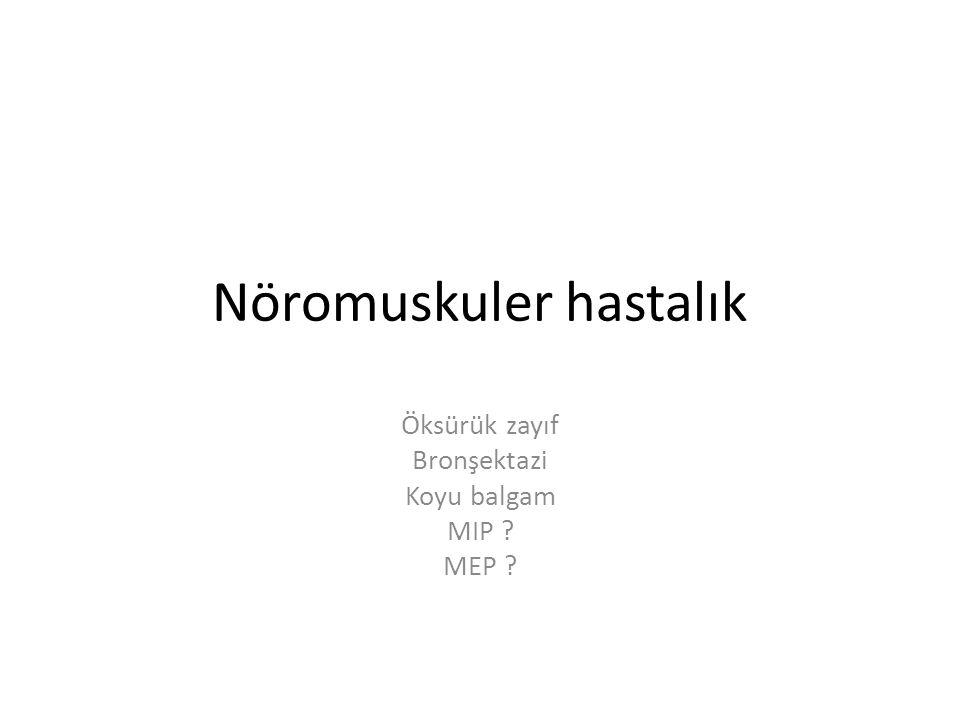 Nöromuskuler hastalık Öksürük zayıf Bronşektazi Koyu balgam MIP ? MEP ?